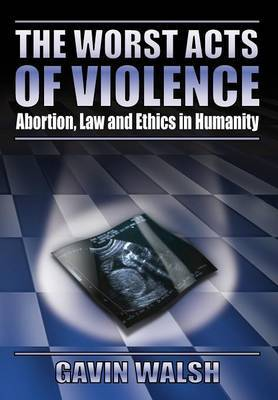 The Worst Acts of Violence, Abortion, Law and Ethics in Humanity by Gavin Walsh image