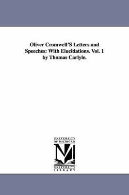 Oliver Cromwell's Letters and Speeches: With Elucidations. Vol. 1 by Thomas Carlyle. by Oliver Cromwell