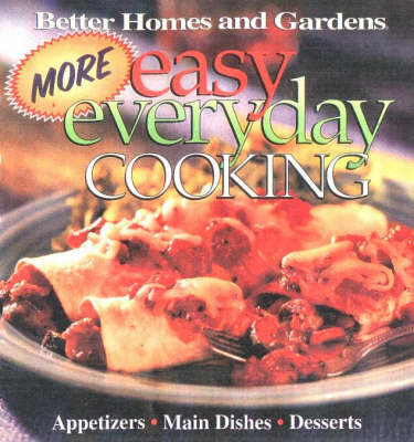 More Easy Everyday Cooking: Main Dishes, Side Dishes, Desserts by Better Homes & Gardens