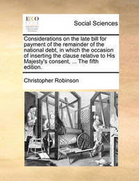 Considerations on the Late Bill for Payment of the Remainder of the National Debt, in Which the Occasion of Inserting the Clause Relative to His Majesty's Consent, ... the Fifth Edition by Christopher Robinson