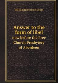 Answer to the Form of Libel Now Before the Free Church Presbytery of Aberdeen by William Robertson Smith