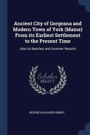 Ancient City of Gorgeana and Modern Town of York (Maine) from Its Earliest Settlement to the Present Time by George Alexander Emery