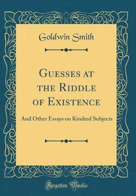 Guesses at the Riddle of Existence by Goldwin Smith