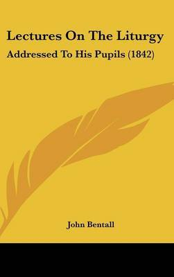 Lectures On The Liturgy: Addressed To His Pupils (1842) by John Bentall image
