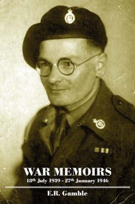 War Memoirs - 18th July 1939-27th January 1946 by E R Gamble