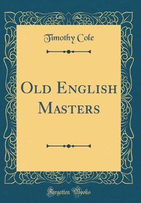 Old English Masters (Classic Reprint) by Timothy Cole