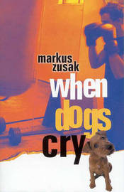 When Dogs Cry: Cba Honour Book 2002 Older Readers by Markus Zusak