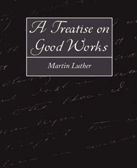 A Treatise on Good Works by Luther Martin Luther image