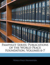 Pamphlet Series: Publications of the World Peace Foundation, Volumes 6-7 by World Peace Foundation