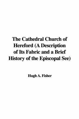 The Cathedral Church of Hereford (a Description of Its Fabric and a Brief History of the Episcopal See) by Hugh A. Fisher
