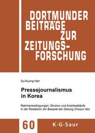 Pressejournalismus in Korea: Rahmenbedingungen, Struktur Und Arbeitsablaufe in Der Redaktion Am Beispiel Der Zeitung Chosun Ilbo by Su-Kyung Han