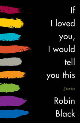 If I Loved You, I Would Tell You This: Stories by Robin Black