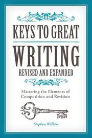 Keys to Great Writing Revised and Expanded by Stephen Wilbers