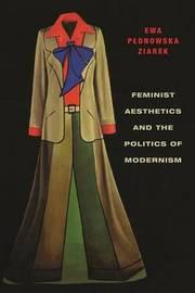 Feminist Aesthetics and the Politics of Modernism by Ewa Plonowska Ziarek