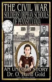 The Civil War Soldiers' Orphan Schools of Pennsylvania 1864-1889 by O David Gold