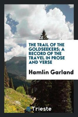 The Trail of the Goldseekers; A Record of the Travel in Prose and Verse by Hamlin Garland