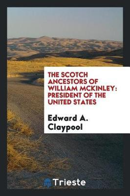 The Scotch Ancestors of William McKinley by Edward A. Claypool