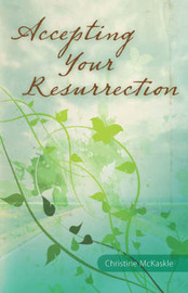 Accepting Your Resurrection: Reclaiming the Word That Restores Eternal Life by Christine McKaskle image