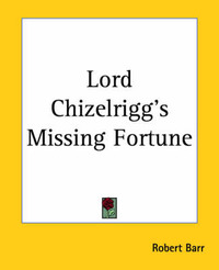 Lord Chizelrigg's Missing Fortune by Robert Barr