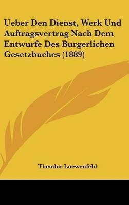 Ueber Den Dienst, Werk Und Auftragsvertrag Nach Dem Entwurfe Des Burgerlichen Gesetzbuches (1889) by Theodor Loewenfeld