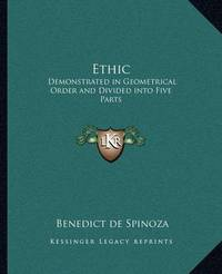 Ethic: Demonstrated in Geometrical Order and Divided Into Five Parts by Benedict de Spinoza