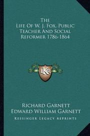 The Life of W. J. Fox, Public Teacher and Social Reformer 1786-1864 by Edward William Garnett