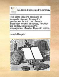 The Cattle-Keeper's Assistant; Or Complete Directory for Country Gentlemen, for the Cure of Every Distemper Incident to Horses, to Which Are Added, Strictures on the Management of Cattle. the Ninth Edition, by Josiah Ringsted