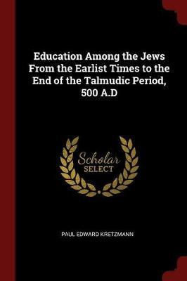 Education Among the Jews from the Earlist Times to the End of the Talmudic Period, 500 A.D by Paul E 1883-1965 Kretzmann