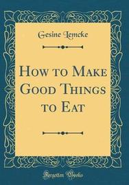 How to Make Good Things to Eat (Classic Reprint) by Gesine Lemcke image