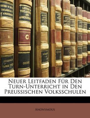 Neuer Leitfaden Fr Den Turn-Unterricht in Den Preussischen Volksschulen by * Anonymous