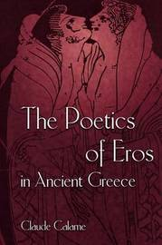 The Poetics of Eros in Ancient Greece by Claude Calame