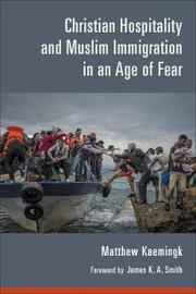 Christian Hospitality and Muslim Immigration in an Age of Fear by Matthew Kaemingk