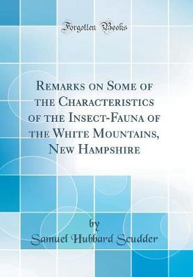 Remarks on Some of the Characteristics of the Insect-Fauna of the White Mountains, New Hampshire (Classic Reprint) by Samuel Hubbard Scudder