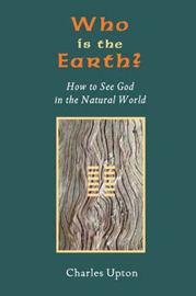 Who Is the Earth? How to See God in the Natural World by Charles Upton