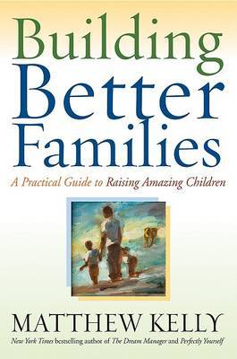 Building Better Families: A Practical Guide to Raising Amazing Children by Matthew Kelly image