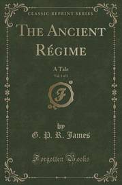 The Ancient Regime, Vol. 1 of 3 by George Payne Rainsford James