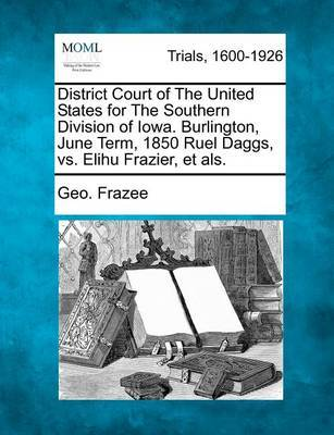 District Court of the United States for the Southern Division of Iowa. Burlington, June Term, 1850 Ruel Daggs, vs. Elihu Frazier, Et Als. by Geo Frazee