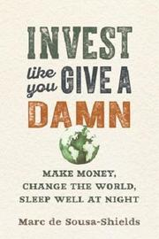 Invest Like You Give a Damn by Marc De Sousa-Shields