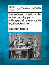 Seventeenth Century Life in the Country Parish by Eleanor Trotter