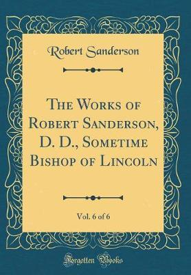 The Works of Robert Sanderson, D. D., Sometime Bishop of Lincoln, Vol. 6 of 6 (Classic Reprint) by Robert Sanderson