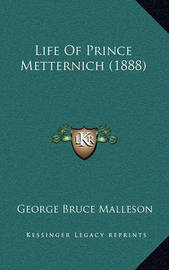 Life of Prince Metternich (1888) Life of Prince Metternich (1888) by George Bruce Malleson