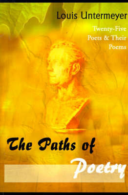 The Paths of Poetry: Twenty-Five Poets & Their Poems by Louis Untermeyer