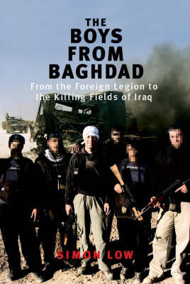 The Boys from Baghdad: From the Foreign Legion to the Killing Fields of Iraq by Simon Low