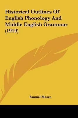 Historical Outlines of English Phonology and Middle English Grammar (1919) by Samuel Moore