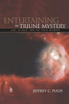 Entertaining the Triune Mystery: God, Science, and the Space between by Jeffrey Pugh