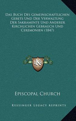 Das Buch Des Gemeinschaftlichen Gebets Und Der Verwaltung Der Sakramente Und Anderer Kirchlichen Gebrauch Und Ceremonien (1847) by Episcopal Church