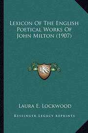 Lexicon of the English Poetical Works of John Milton (1907) Lexicon of the English Poetical Works of John Milton (1907) by LAURA E. LOCKWOOD
