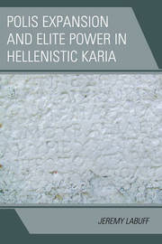 Polis Expansion and Elite Power in Hellenistic Karia by Jeremy LaBuff