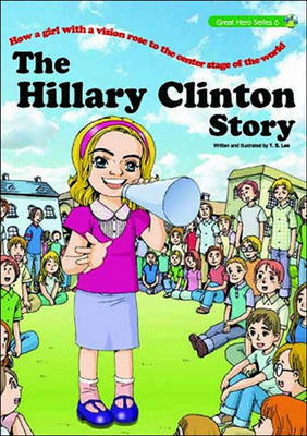The Hillary Clinton Story: How a Girl with a Vision Rose to the Center Stage of the World by T.S. Lee