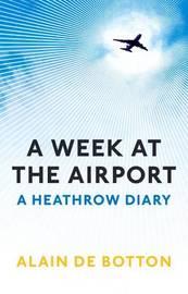 A Week At The Airport: A Heathrow Diary by Alain de Botton